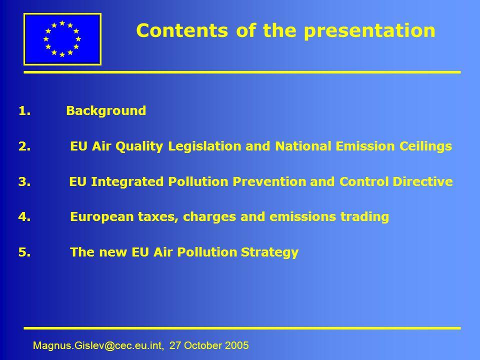 Magnus.Gislev@cec.eu.int, 27 October 2005 Contents of the presentation 1.Background 2. EU Air Quality Legislation and National Emission Ceilings 3. EU