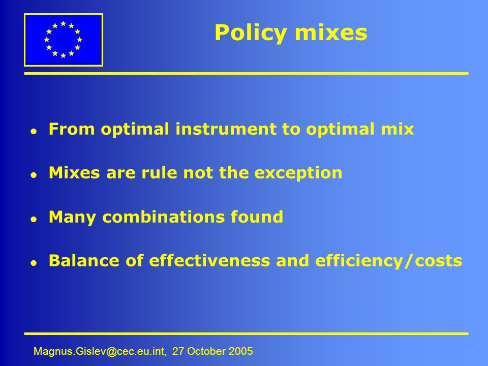 Magnus.Gislev@cec.eu.int, 27 October 2005 Policy mixes l From optimal instrument to optimal mix l Mixes are rule not the exception l Many combinations