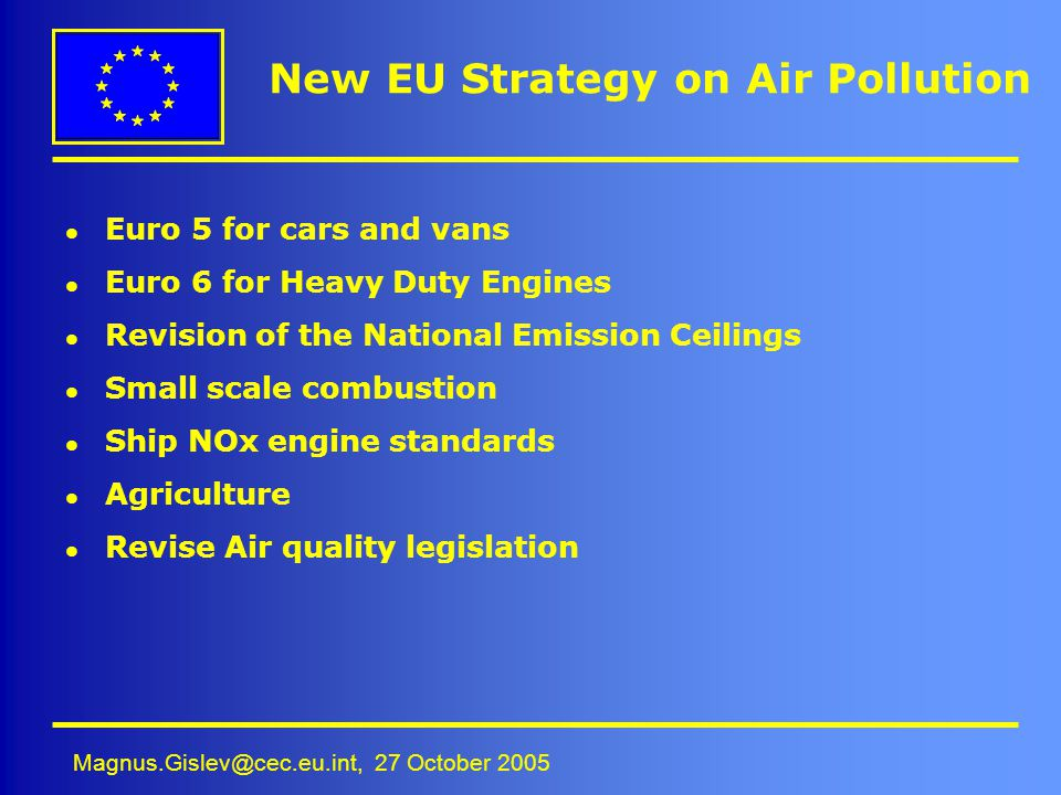 Magnus.Gislev@cec.eu.int, 27 October 2005 New EU Strategy on Air Pollution l Euro 5 for cars and vans l Euro 6 for Heavy Duty Engines l Revision of th