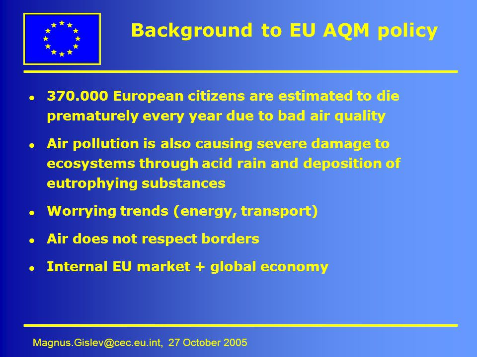 Magnus.Gislev@cec.eu.int, 27 October 2005 Background to EU AQM policy l 370.000 European citizens are estimated to die prematurely every year due to b