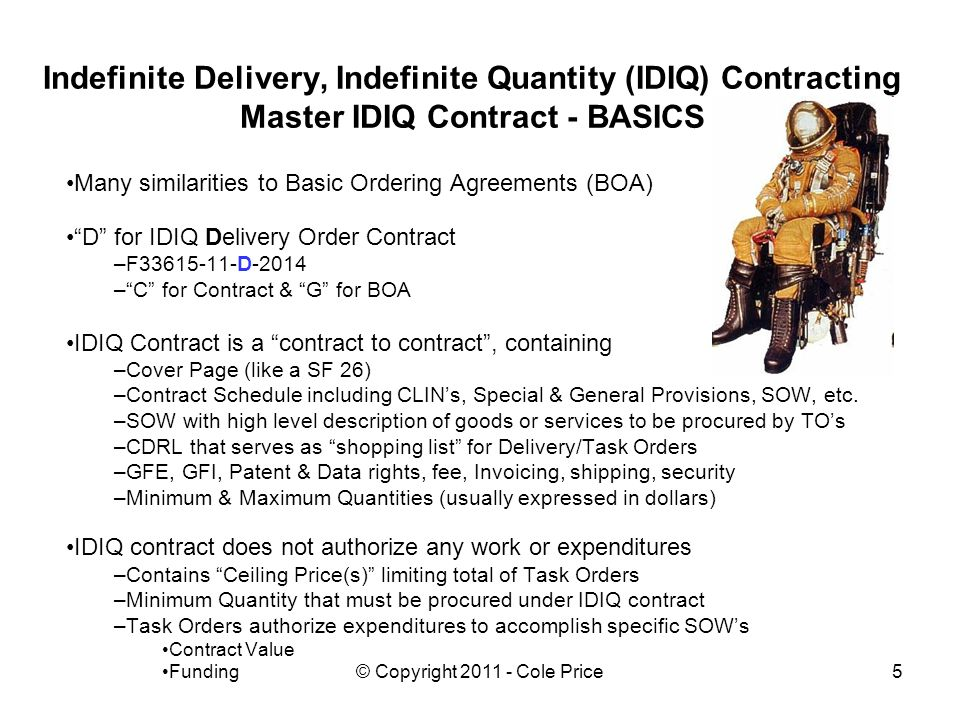 © Copyright 2011 - Cole Price5 Indefinite Delivery, Indefinite Quantity (IDIQ) Contracting Master IDIQ Contract - BASICS Many similarities to Basic Ordering Agreements (BOA) D for IDIQ Delivery Order Contract –F33615-11-D-2014 –C for Contract & G for BOA IDIQ Contract is a contract to contract, containing –Cover Page (like a SF 26) –Contract Schedule including CLINs, Special & General Provisions, SOW, etc.
