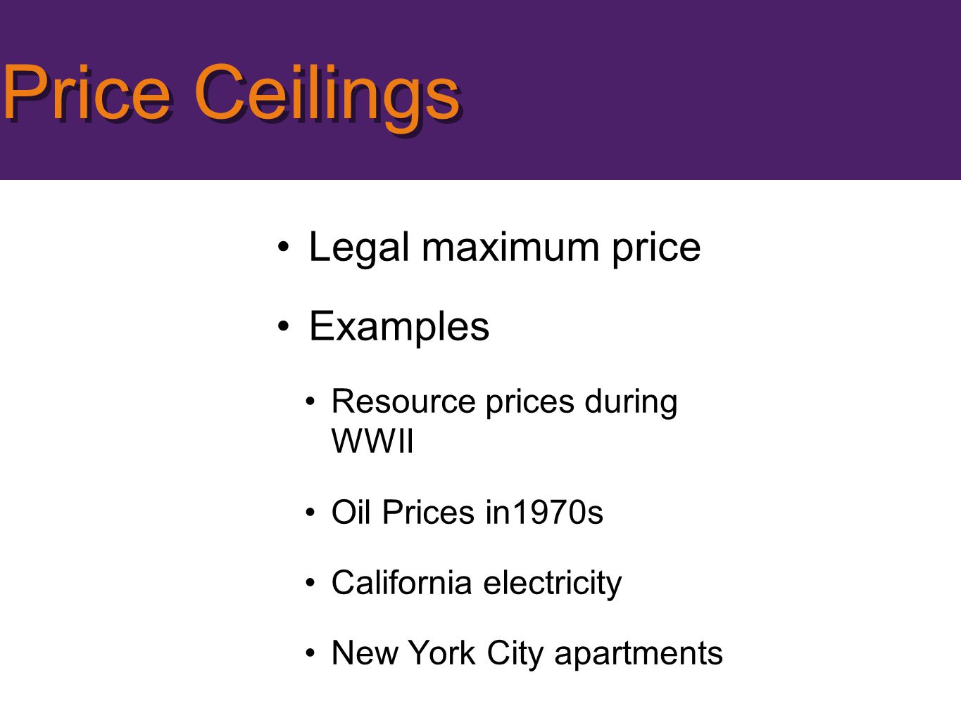 Legal maximum price Examples Resource prices during WWII Oil Prices in1970s California electricity New York City apartments Price Ceilings