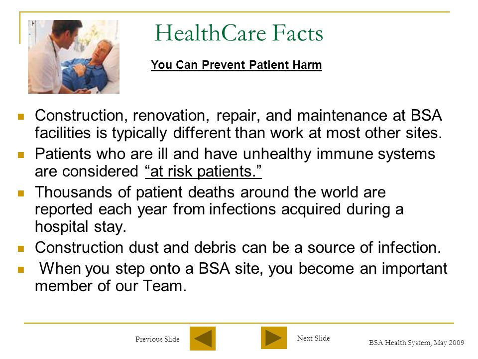 Previous Slide Next Slide BSA Health System, May 2009 HealthCare Facts Construction, renovation, repair, and maintenance at BSA facilities is typically different than work at most other sites.