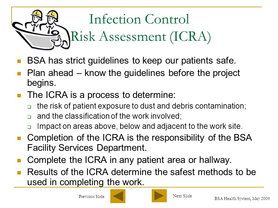 Previous Slide Next Slide BSA Health System, May 2009 Infection Control Risk Assessment (ICRA) BSA has strict guidelines to keep our patients safe.