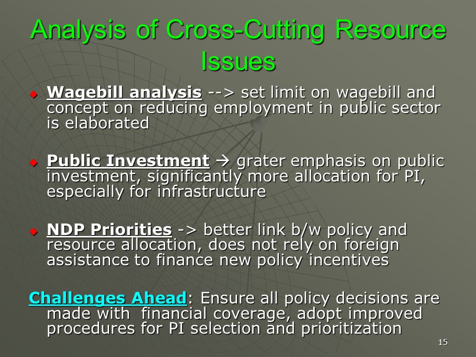 15 Analysis of Cross-Cutting Resource Issues Wagebill analysis --> set limit on wagebill and concept on reducing employment in public sector is elaborated Wagebill analysis --> set limit on wagebill and concept on reducing employment in public sector is elaborated Public Investment grater emphasis on public investment, significantly more allocation for PI, especially for infrastructure Public Investment grater emphasis on public investment, significantly more allocation for PI, especially for infrastructure NDP Priorities -> better link b/w policy and resource allocation, does not rely on foreign assistance to finance new policy incentives NDP Priorities -> better link b/w policy and resource allocation, does not rely on foreign assistance to finance new policy incentives Challenges Ahead: Ensure all policy decisions are made with financial coverage, adopt improved procedures for PI selection and prioritization