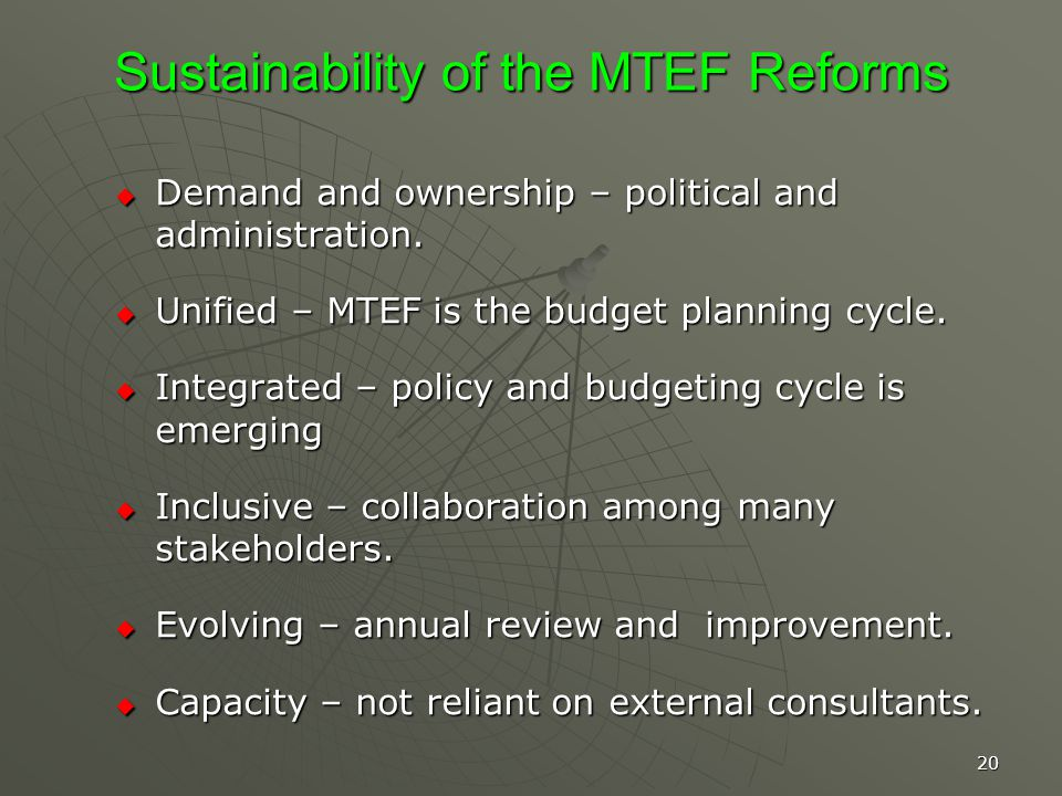 20 Sustainability of the MTEF Reforms Demand and ownership – political and administration.