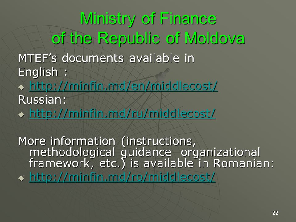 22 Ministry of Finance of the Republic of Moldova MTEFs documents available in English : http://minfin.md/en/middlecost/ http://minfin.md/en/middlecost/ http://minfin.md/en/middlecost/ Russian: http://minfin.md/ru/middlecost/ http://minfin.md/ru/middlecost/ http://minfin.md/ru/middlecost/ More information (instructions, methodological guidance organizational framework, etc.) is available in Romanian: http://minfin.md/ro/middlecost/ http://minfin.md/ro/middlecost/ http://minfin.md/ro/middlecost/