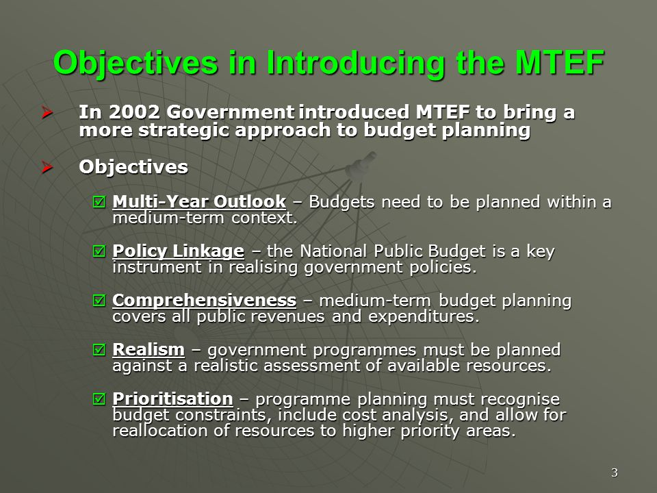 3 Objectives in Introducing the MTEF In 2002 Government introduced MTEF to bring a more strategic approach to budget planning In 2002 Government introduced MTEF to bring a more strategic approach to budget planning Objectives Objectives Multi-Year Outlook – Budgets need to be planned within a medium-term context.