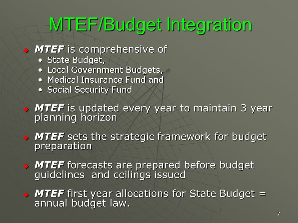 7 MTEF/Budget Integration MTEF is comprehensive of MTEF is comprehensive of State Budget,State Budget, Local Government Budgets,Local Government Budgets, Medical Insurance Fund andMedical Insurance Fund and Social Security FundSocial Security Fund MTEF is updated every year to maintain 3 year planning horizon MTEF is updated every year to maintain 3 year planning horizon MTEF sets the strategic framework for budget preparation MTEF sets the strategic framework for budget preparation MTEF forecasts are prepared before budget guidelines and ceilings issued MTEF forecasts are prepared before budget guidelines and ceilings issued MTEF first year allocations for State Budget = annual budget law.