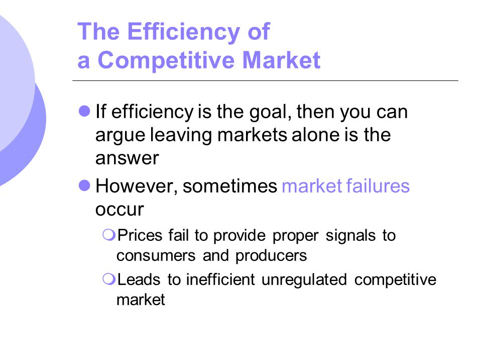 The Efficiency of a Competitive Market If efficiency is the goal, then you can argue leaving markets alone is the answer However, sometimes market fai