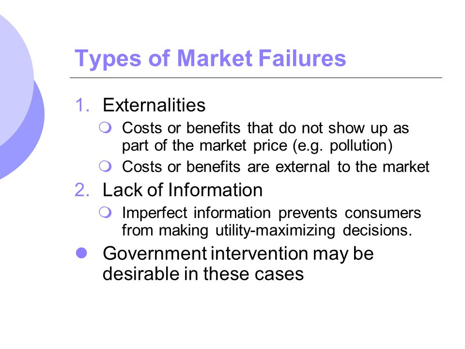 Types of Market Failures 1.Externalities Costs or benefits that do not show up as part of the market price (e.g. pollution) Costs or benefits are exte
