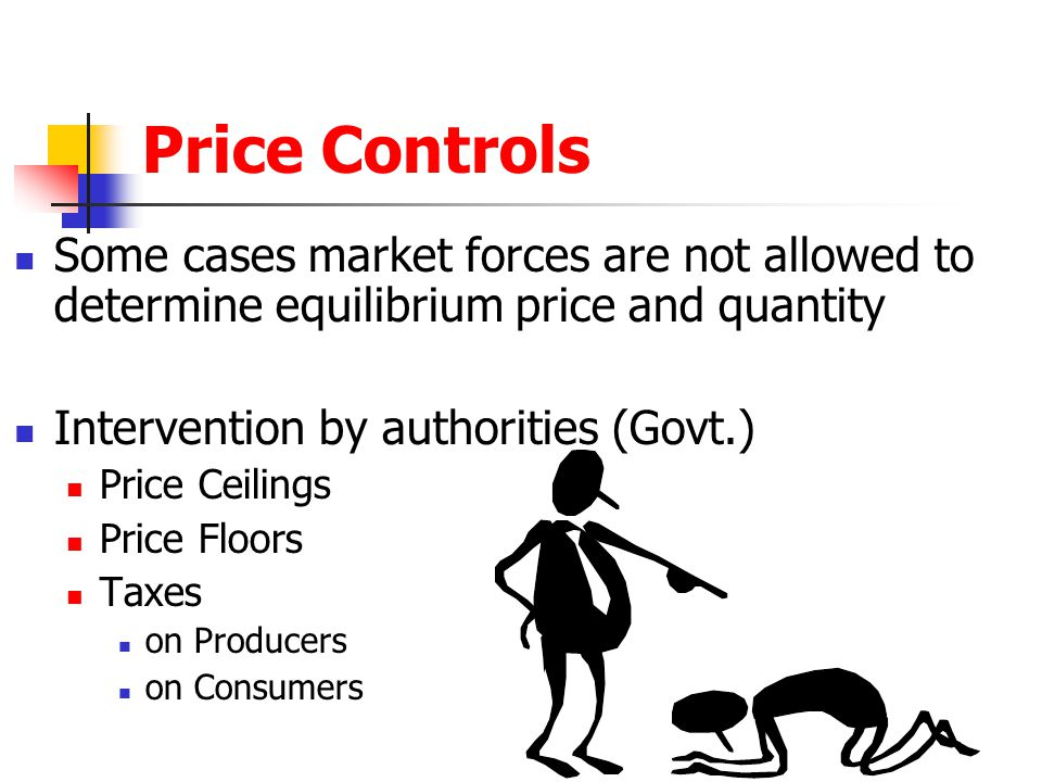 Price Controls Some cases market forces are not allowed to determine equilibrium price and quantity Intervention by authorities (Govt.) Price Ceilings Price Floors Taxes on Producers on Consumers