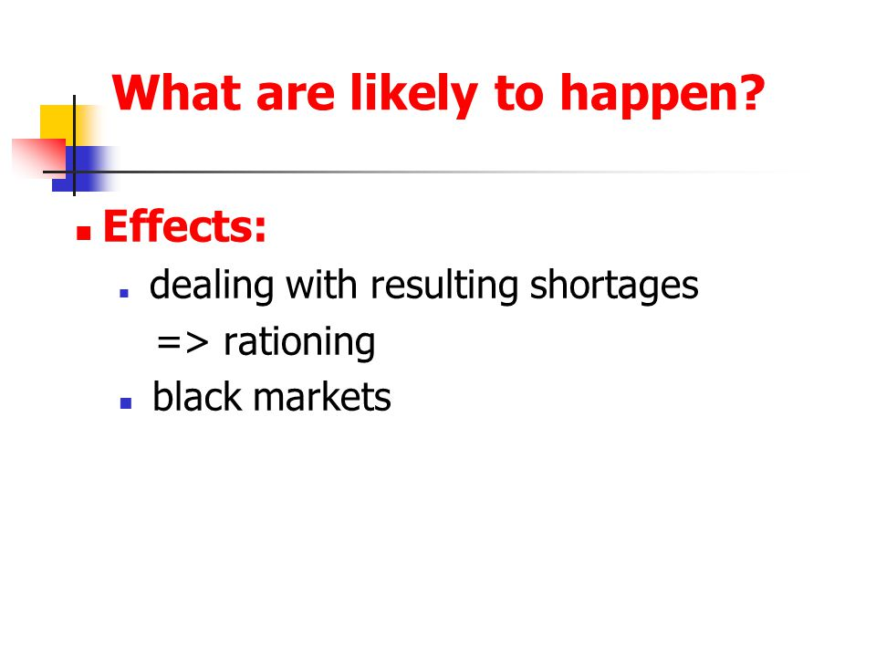 What are likely to happen? Effects: dealing with resulting shortages => rationing black markets