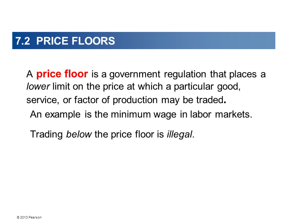© 2013 Pearson 7.2 PRICE FLOORS A price floor is a government regulation that places a lower limit on the price at which a particular good, service, or factor of production may be traded.