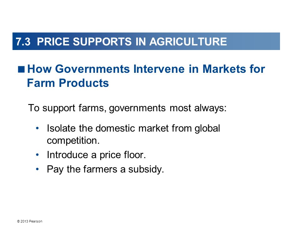 © 2013 Pearson 7.3 PRICE SUPPORTS IN AGRICULTURE To support farms, governments most always: Isolate the domestic market from global competition.