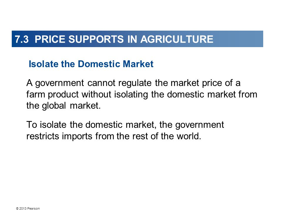 © 2013 Pearson 7.3 PRICE SUPPORTS IN AGRICULTURE A government cannot regulate the market price of a farm product without isolating the domestic market from the global market.
