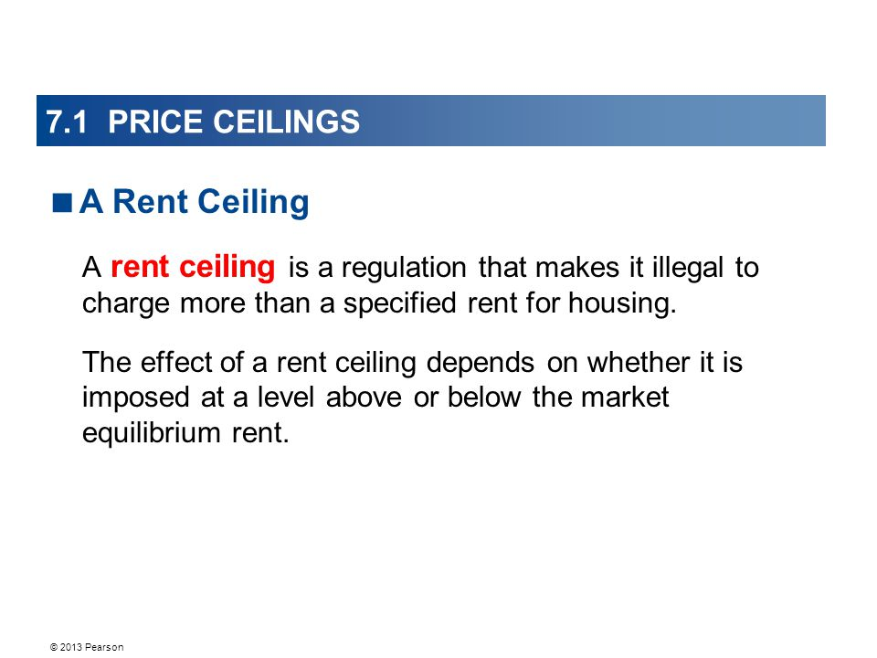 © 2013 Pearson 7.1 PRICE CEILINGS A rent ceiling is a regulation that makes it illegal to charge more than a specified rent for housing.