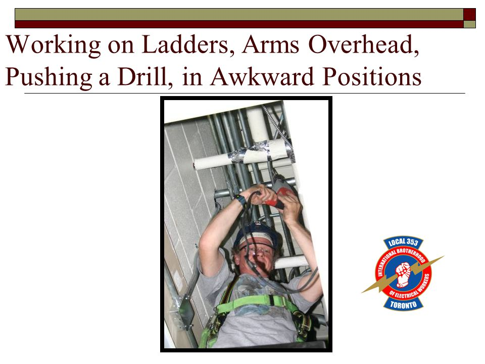 Working on Ladders, Arms Overhead, Pushing a Drill, in Awkward Positions