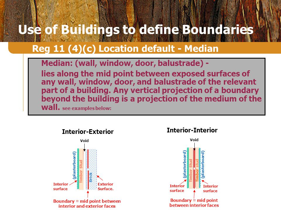 Use of Buildings to define Boundaries Median: (wall, window, door, balustrade) - lies along the mid point between exposed surfaces of any wall, window, door, and balustrade of the relevant part of a building.