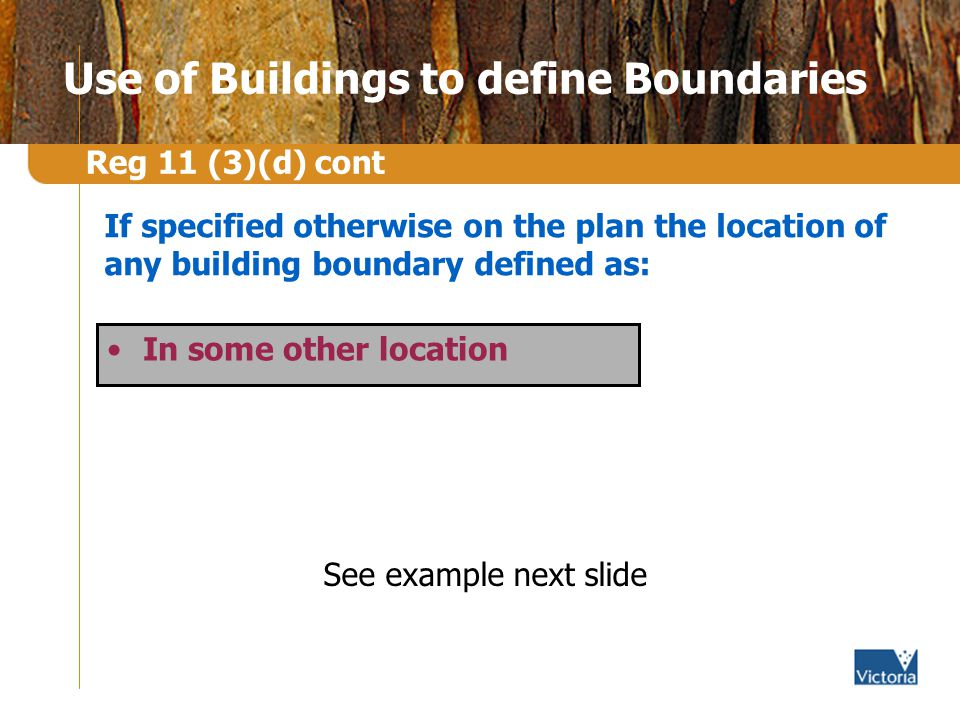 Use of Buildings to define Boundaries In some other location Reg 11 (3)(d) cont If specified otherwise on the plan the location of any building boundary defined as: See example next slide