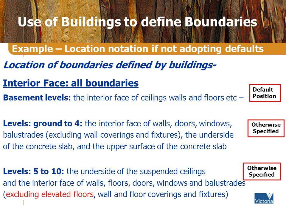 Use of Buildings to define Boundaries Location of boundaries defined by buildings- Interior Face: all boundaries Basement levels: the interior face of ceilings walls and floors etc – Levels: ground to 4: the interior face of walls, doors, windows, balustrades (excluding wall coverings and fixtures), the underside of the concrete slab, and the upper surface of the concrete slab Levels: 5 to 10: the underside of the suspended ceilings and the interior face of walls, floors, doors, windows and balustrades (excluding elevated floors, wall and floor coverings and fixtures) Example – Location notation if not adopting defaults Otherwise Specified Default Position Otherwise Specified