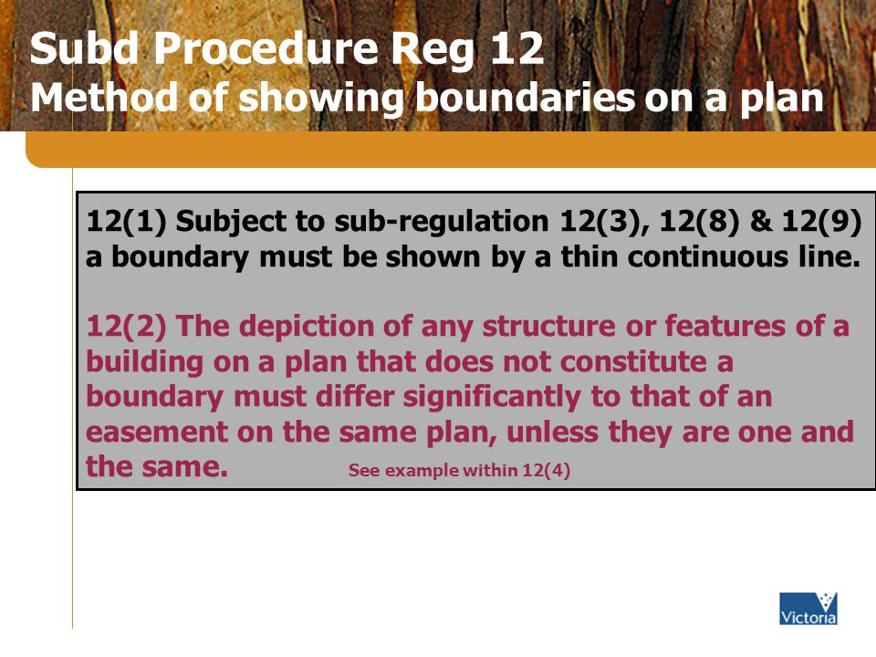 Subd Procedure Reg 12 Method of showing boundaries on a plan 12(1) Subject to sub-regulation 12(3), 12(8) & 12(9) a boundary must be shown by a thin continuous line.