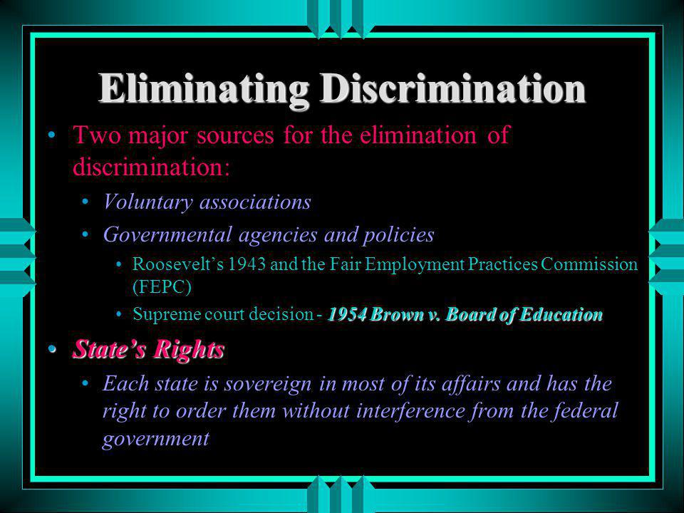 Eliminating Discrimination Two major sources for the elimination of discrimination: Voluntary associations Governmental agencies and policies Roosevel