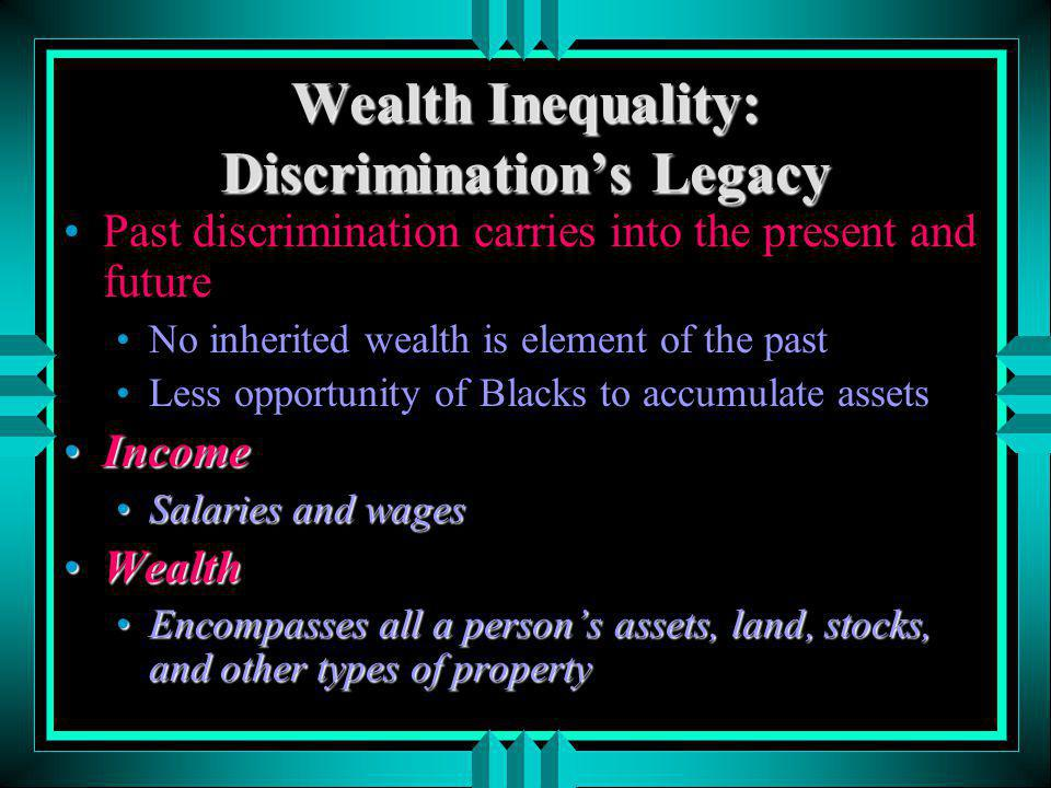 Wealth Inequality: Discriminations Legacy Past discrimination carries into the present and future No inherited wealth is element of the past Less oppo