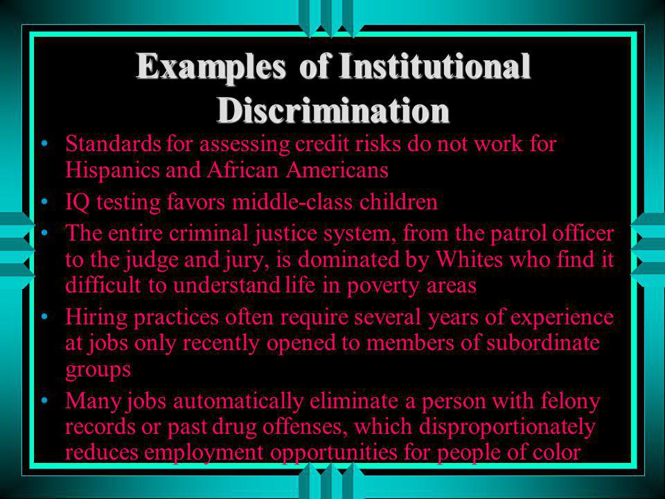 Examples of Institutional Discrimination Standards for assessing credit risks do not work for Hispanics and African Americans IQ testing favors middle
