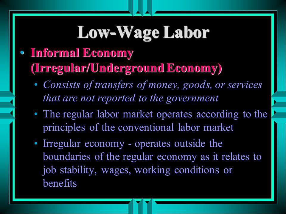 Low-Wage Labor Informal Economy (Irregular/Underground Economy)Informal Economy (Irregular/Underground Economy) Consists of transfers of money, goods,
