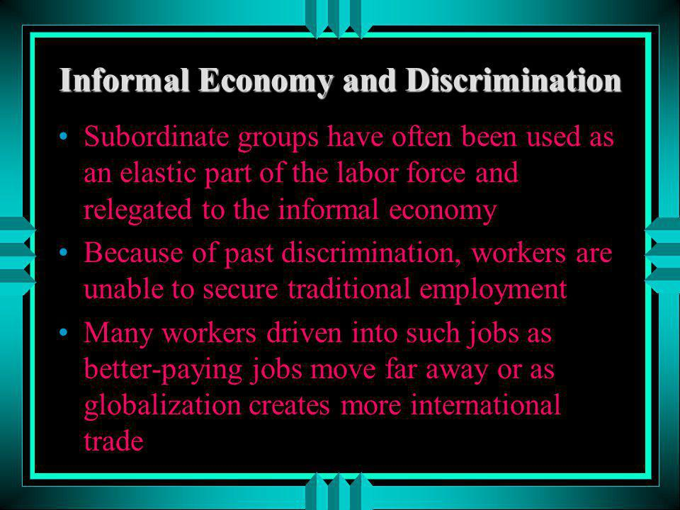 Informal Economy and Discrimination Subordinate groups have often been used as an elastic part of the labor force and relegated to the informal econom