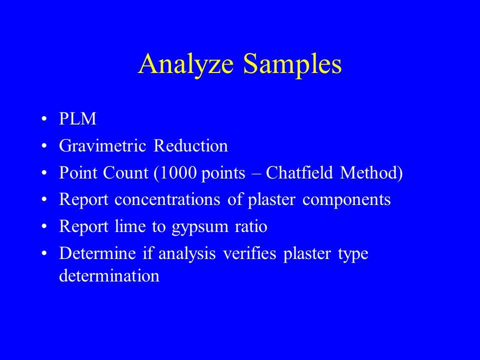 Analyze Samples PLM Gravimetric Reduction Point Count (1000 points – Chatfield Method) Report concentrations of plaster components Report lime to gypsum ratio Determine if analysis verifies plaster type determination