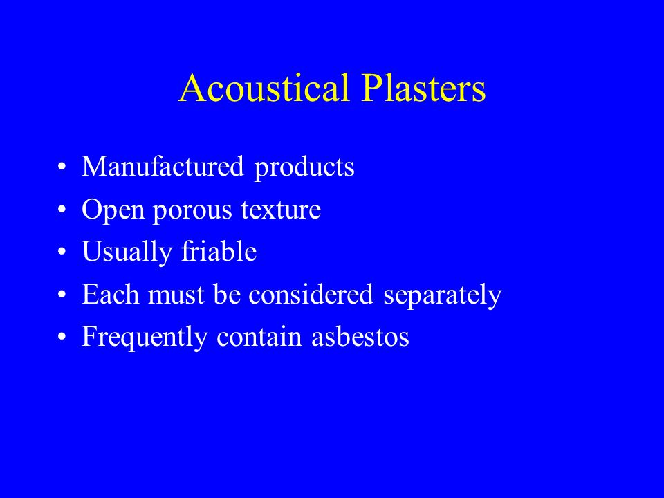 Acoustical Plasters Manufactured products Open porous texture Usually friable Each must be considered separately Frequently contain asbestos