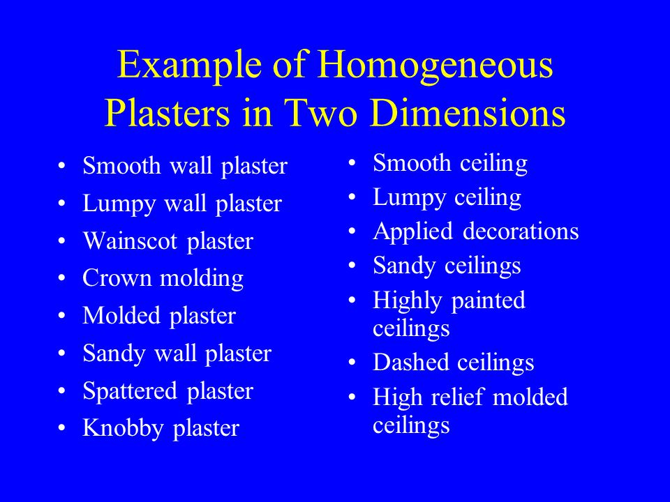 Example of Homogeneous Plasters in Two Dimensions Smooth wall plaster Lumpy wall plaster Wainscot plaster Crown molding Molded plaster Sandy wall plaster Spattered plaster Knobby plaster Smooth ceiling Lumpy ceiling Applied decorations Sandy ceilings Highly painted ceilings Dashed ceilings High relief molded ceilings