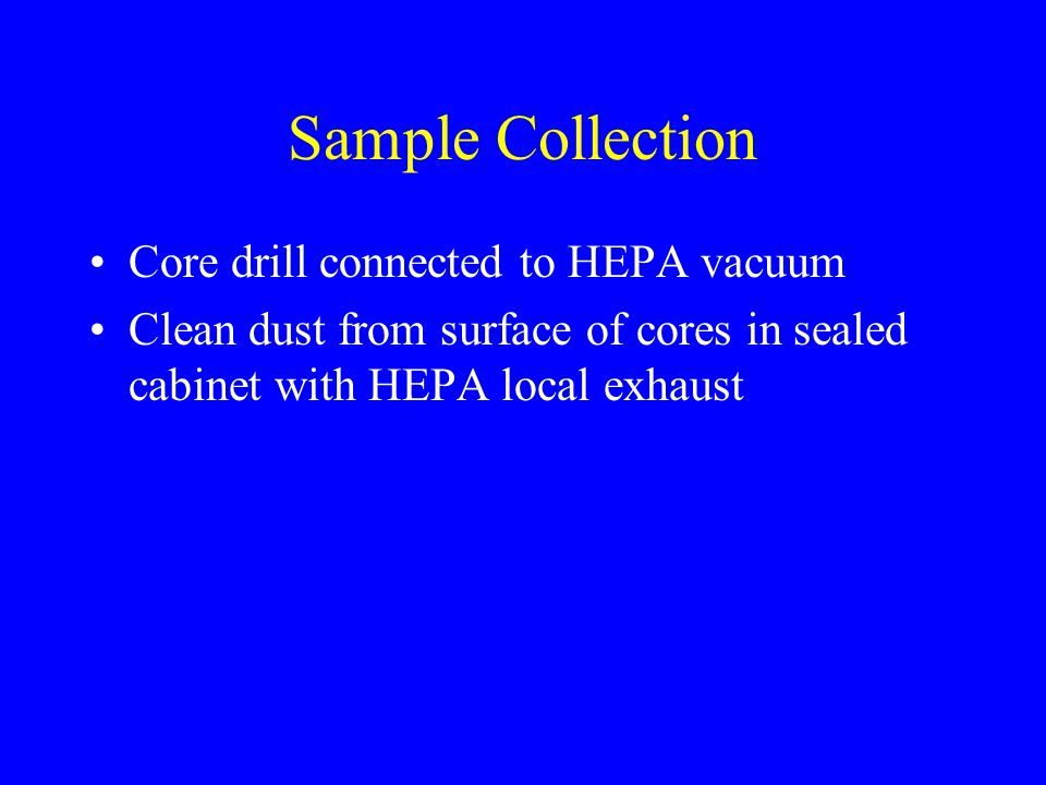 Sample Collection Core drill connected to HEPA vacuum Clean dust from surface of cores in sealed cabinet with HEPA local exhaust