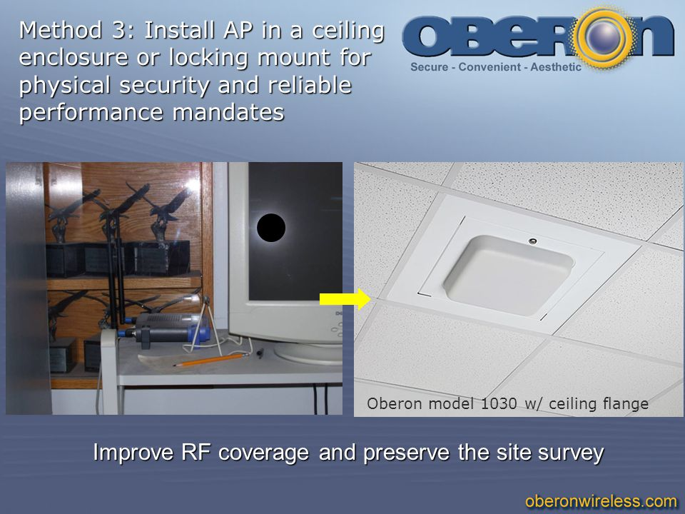 Improve RF coverage and preserve the site survey Oberon model 1030 w/ ceiling flange Method 3: Install AP in a ceiling enclosure or locking mount for