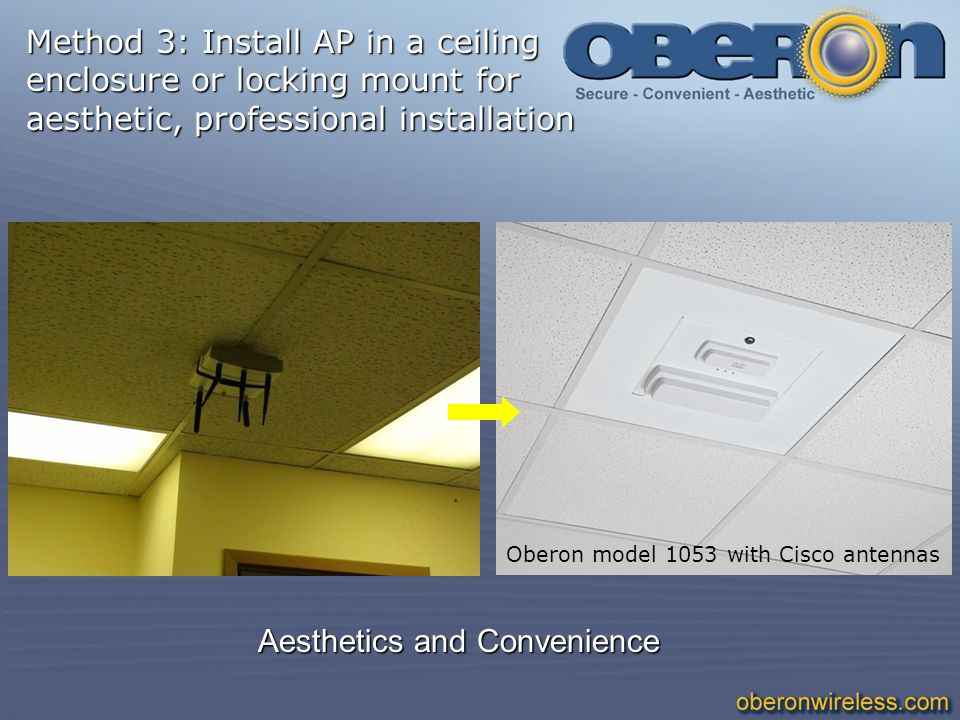 Aesthetics and Convenience Oberon model 1053 with Cisco antennas Method 3: Install AP in a ceiling enclosure or locking mount for aesthetic, professio