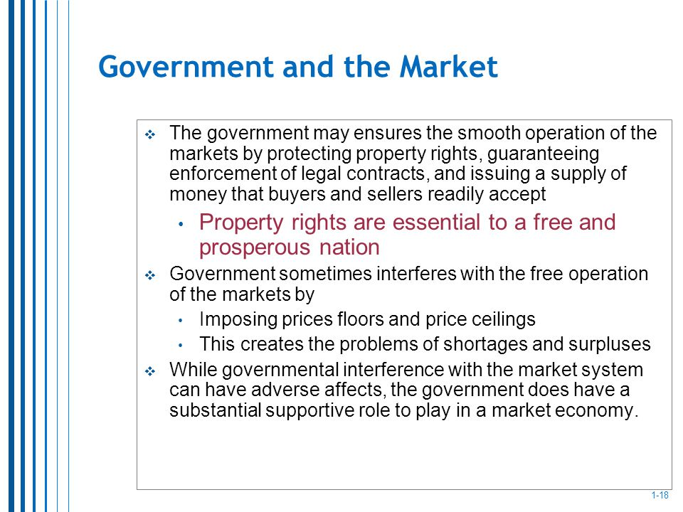 1-18 Government and the Market The government may ensures the smooth operation of the markets by protecting property rights, guaranteeing enforcement of legal contracts, and issuing a supply of money that buyers and sellers readily accept Property rights are essential to a free and prosperous nation Government sometimes interferes with the free operation of the markets by Imposing prices floors and price ceilings This creates the problems of shortages and surpluses While governmental interference with the market system can have adverse affects, the government does have a substantial supportive role to play in a market economy.