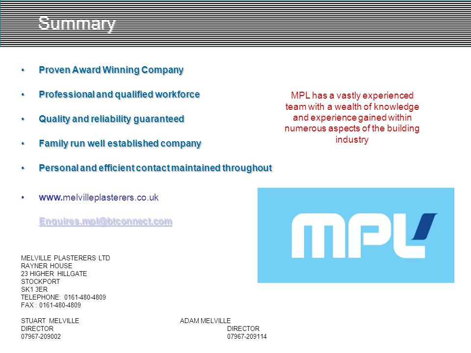Summary Proven Award Winning CompanyProven Award Winning Company Professional and qualified workforceProfessional and qualified workforce Quality and reliability guaranteedQuality and reliability guaranteed Family run well established companyFamily run well established company Personal and efficient contact maintained throughoutPersonal and efficient contact maintained throughout Enquires.mpl@btconnect.com Enquires.mpl@btconnect.comwww.melvilleplasterers.co.uk Enquires.mpl@btconnect.com Enquires.mpl@btconnect.com MELVILLE PLASTERERS LTD RAYNER HOUSE 23 HIGHER HILLGATE STOCKPORT SK1 3ER TELEPHONE: 0161-480-4809 FAX : 0161-480-4809 STUART MELVILLEADAM MELVILLEDIRECTOR 07967-20900207967-209114 MPL has a vastly experienced team with a wealth of knowledge and experience gained within numerous aspects of the building industry