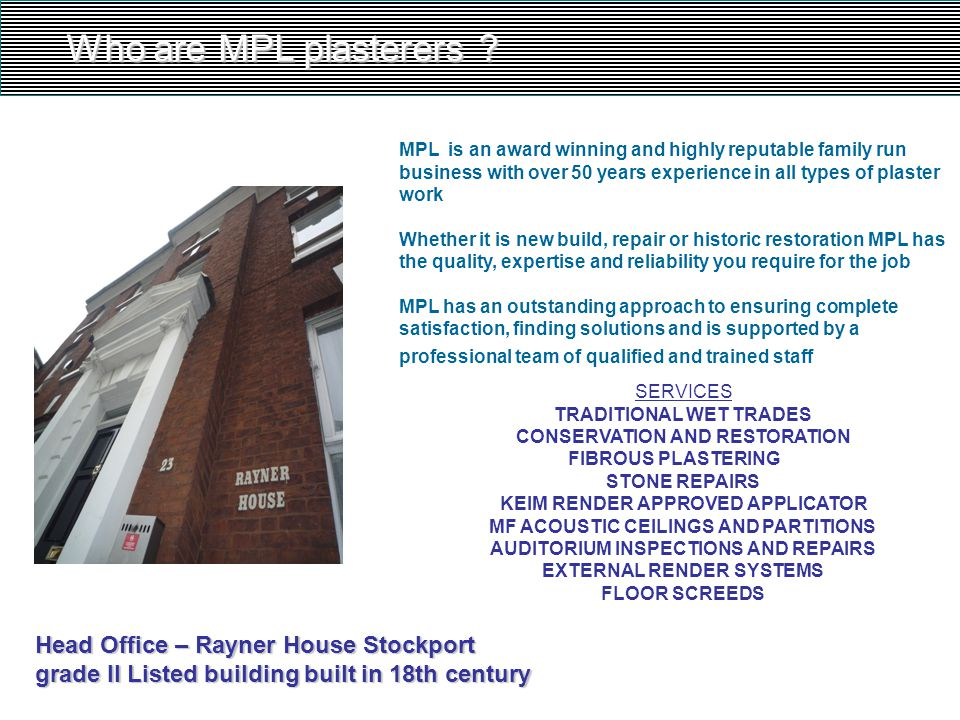 Who are MPL plasterers ? MPL is an award winning and highly reputable family run business with over 50 years experience in all types of plaster work W
