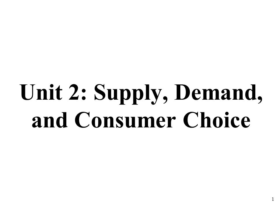Unit 2: Supply, Demand, and Consumer Choice 1