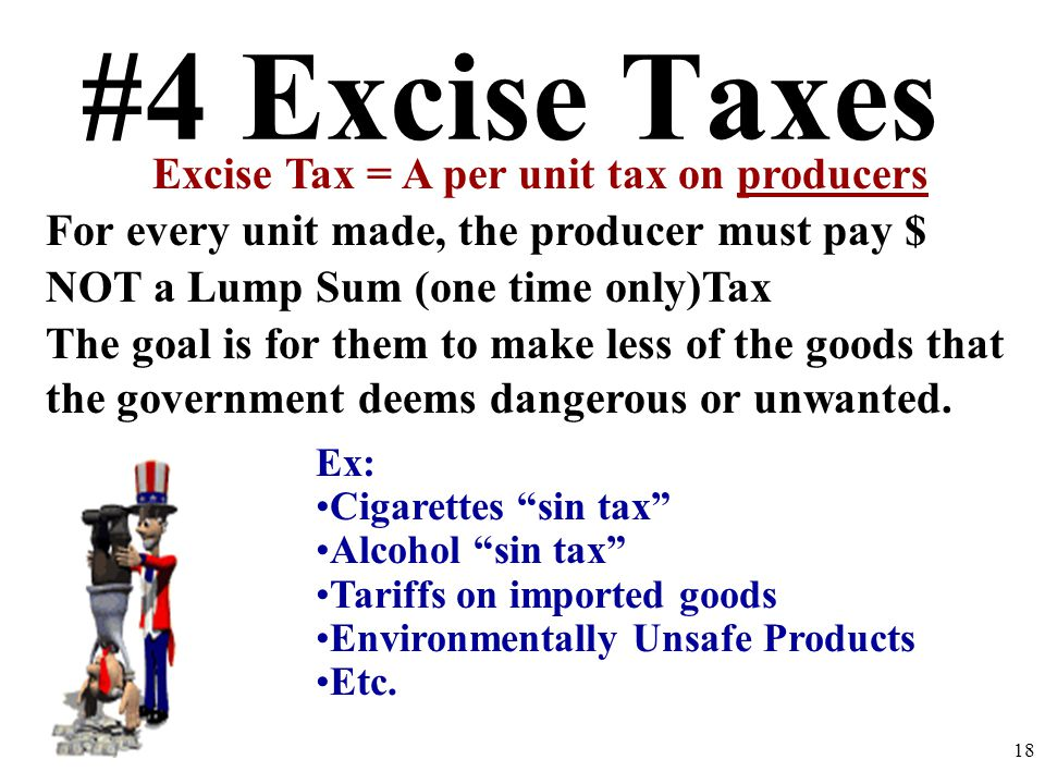 #4 Excise Taxes Excise Tax = A per unit tax on producers For every unit made, the producer must pay $ NOT a Lump Sum (one time only)Tax The goal is for them to make less of the goods that the government deems dangerous or unwanted.