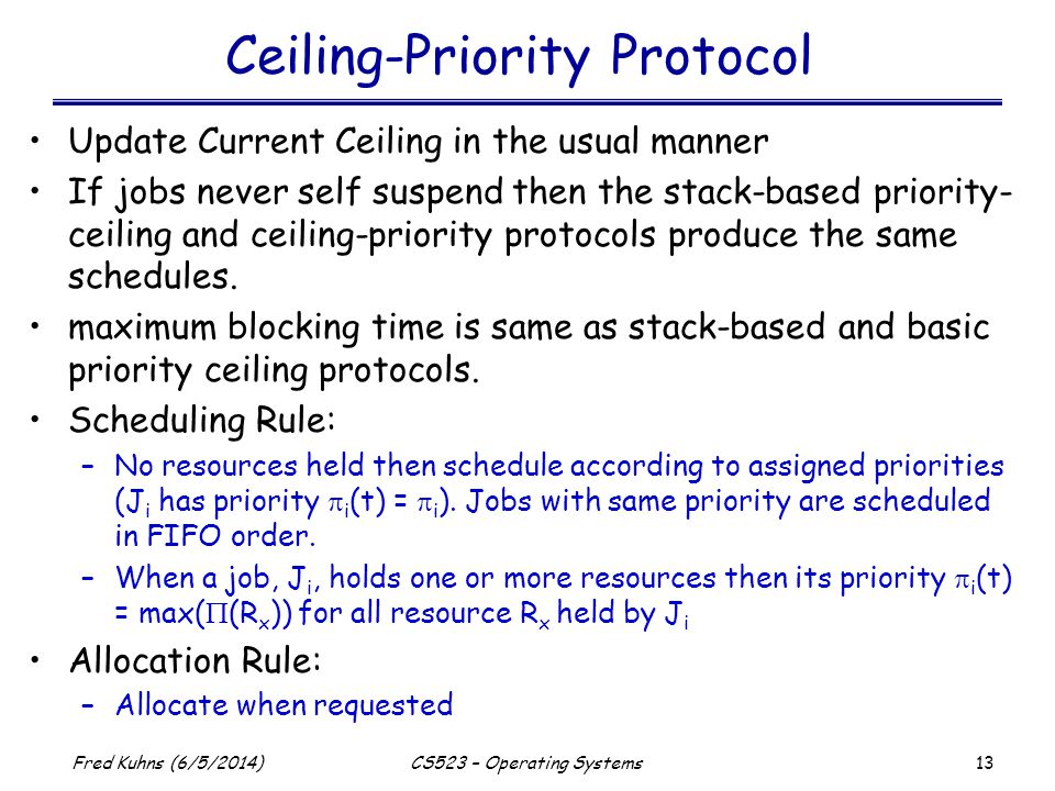 13 Fred Kuhns (6/5/2014)CS523 – Operating Systems Ceiling-Priority Protocol Update Current Ceiling in the usual manner If jobs never self suspend then the stack-based priority- ceiling and ceiling-priority protocols produce the same schedules.