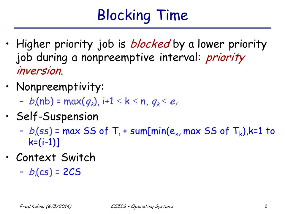 2 Fred Kuhns (6/5/2014)CS523 – Operating Systems Blocking Time Higher priority job is blocked by a lower priority job during a nonpreemptive interval: priority inversion.