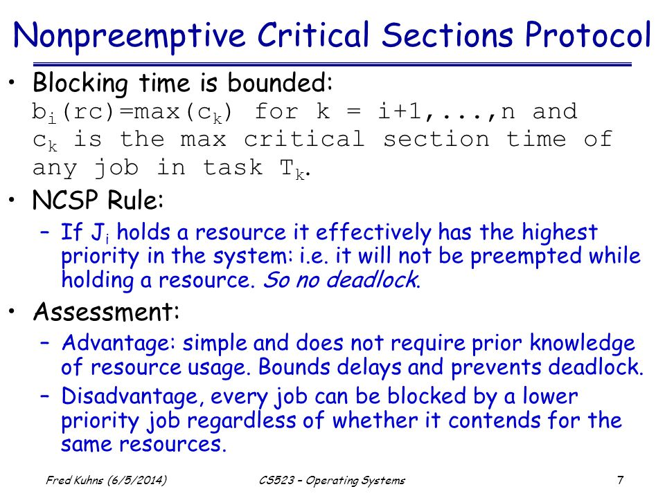 7 Fred Kuhns (6/5/2014)CS523 – Operating Systems Nonpreemptive Critical Sections Protocol Blocking time is bounded: b i (rc)=max(c k ) for k = i+1,...,n and c k is the max critical section time of any job in task T k.