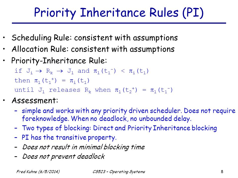 8 Fred Kuhns (6/5/2014)CS523 – Operating Systems Priority Inheritance Rules (PI) Scheduling Rule: consistent with assumptions Allocation Rule: consistent with assumptions Priority-Inheritance Rule: if J i R k J l and l (t 1 - ) < i (t 1 ) then l (t 1 + ) = i (t 1 ) until J l releases R k when l (t 2 + ) = l (t 1 - ) Assessment: –simple and works with any priority driven scheduler.