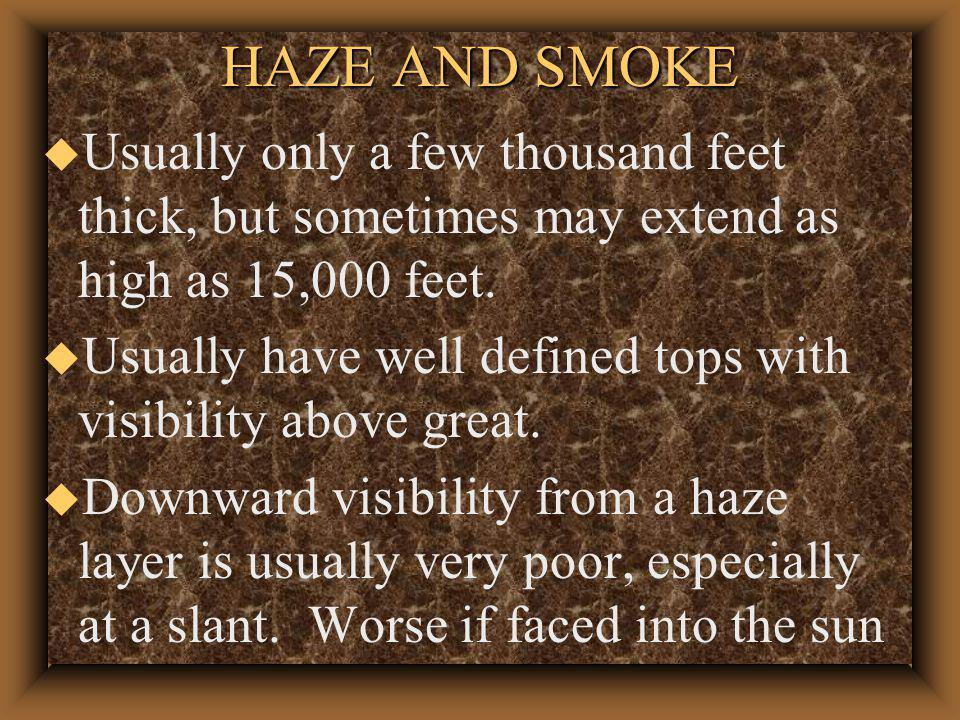 HAZE AND SMOKE u Haze - salt or dry particles not classified as dust or something else u occurs in stable air u Smoke forest fires, industrial areas u Both can be bad under a temp inversion u Can cause visual illusions