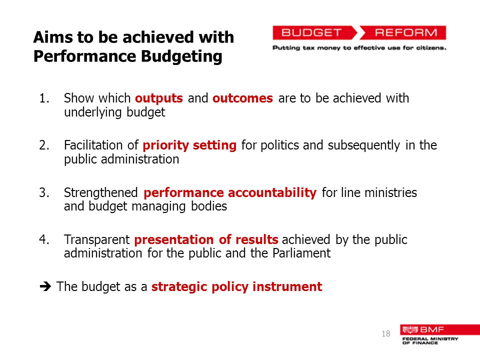 Aims to be achieved with Performance Budgeting 1.Show which outputs and outcomes are to be achieved with underlying budget 2.Facilitation of priority