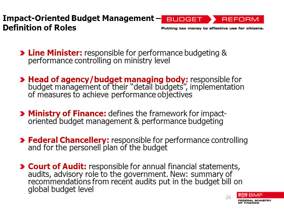 Impact-Oriented Budget Management – Definition of Roles Line Minister: responsible for performance budgeting & performance controlling on ministry level Head of agency/budget managing body: responsible for budget management of their detail budgets, implementation of measures to achieve performance objectives Ministry of Finance: defines the framework for impact- oriented budget management & performance budgeting Federal Chancellery: responsible for performance controlling and for the personell plan of the budget Court of Audit: responsible for annual financial statements, audits, advisory role to the government.