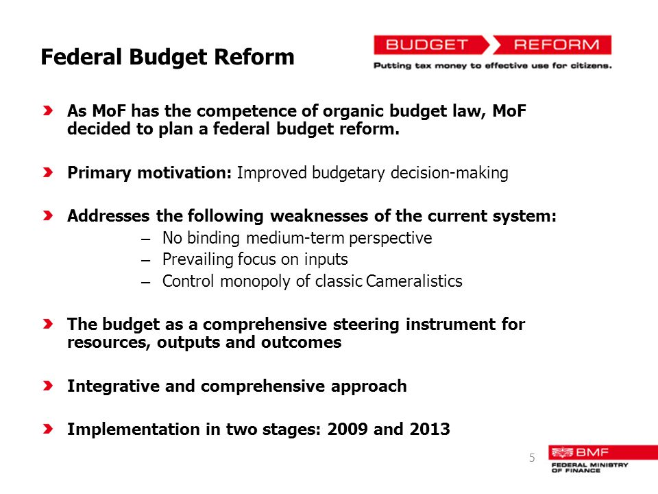 Federal Budget Reform As MoF has the competence of organic budget law, MoF decided to plan a federal budget reform. Primary motivation: Improved budge